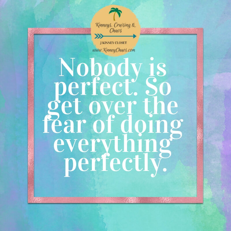 Nobody is perfect. So get over the fear of doing everything perfectly.